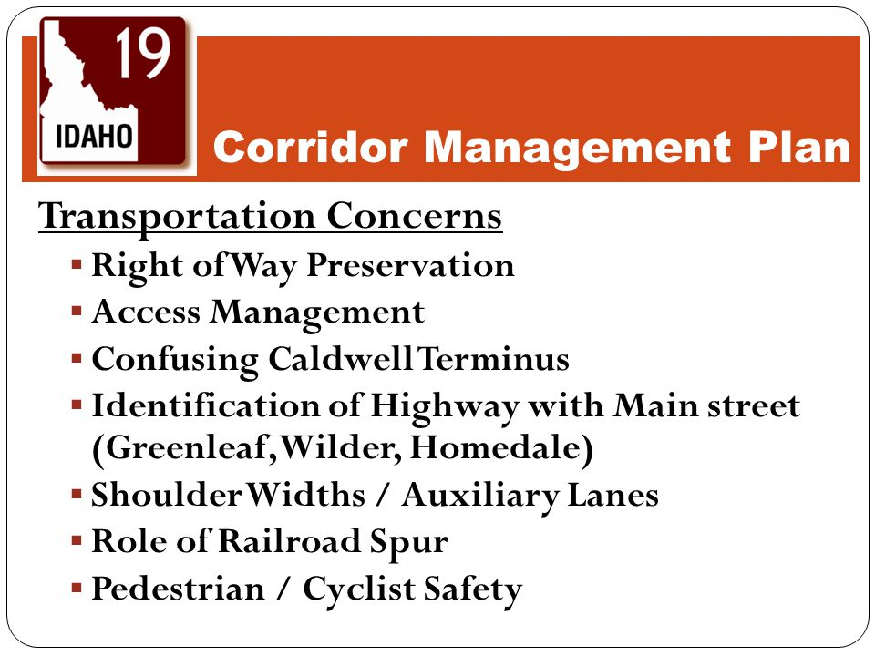 Transportation Concerns  Right of Way Preservation  Access Management  Confusing Caldwell Terminus  Identification of Highway with Main street (Greenleaf, Wilder, Homedale)  Shoulder Widths / Auxiliary Lanes  Role of Railroad Spur  Pedestrian / Cyclist Safety Corridor Management Plan