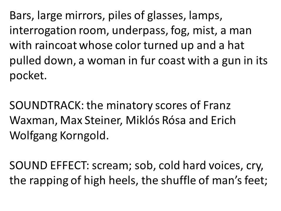 Bars, large mirrors, piles of glasses, lamps, interrogation room, underpass, fog, mist, a man with raincoat whose color turned up and a hat pulled down, a woman in fur coast with a gun in its pocket.