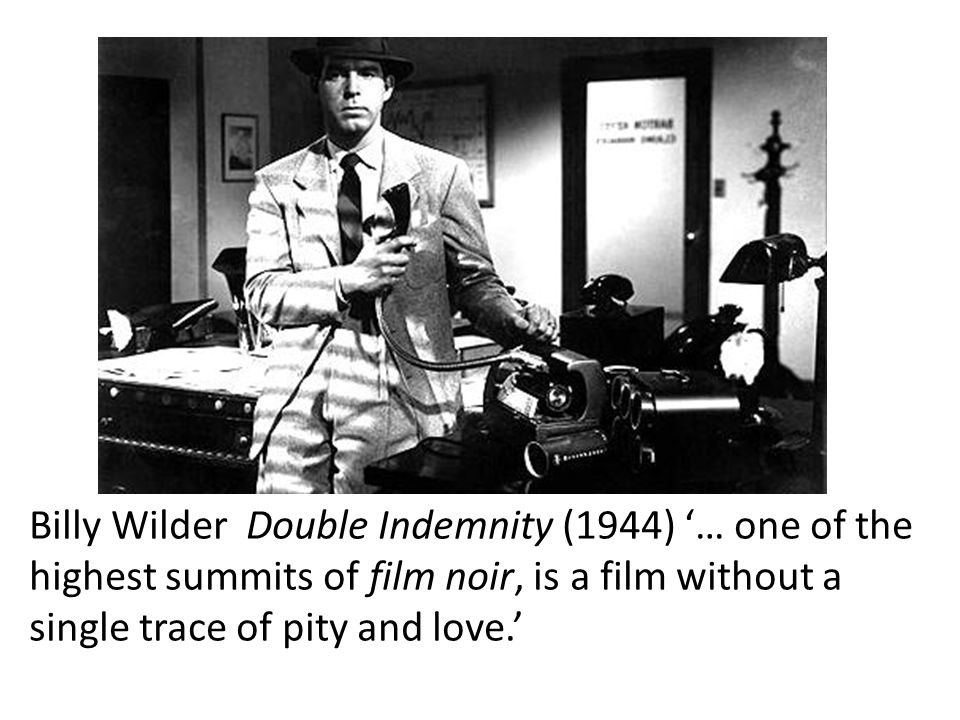 Billy Wilder Double Indemnity (1944) '… one of the highest summits of film noir, is a film without a single trace of pity and love.'
