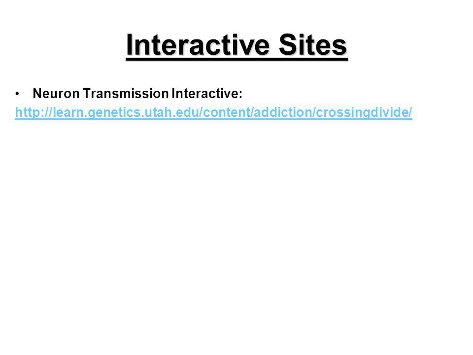 Interactive Sites Neuron Transmission Interactive: http://learn.genetics.utah.edu/content/addiction/crossingdivide/