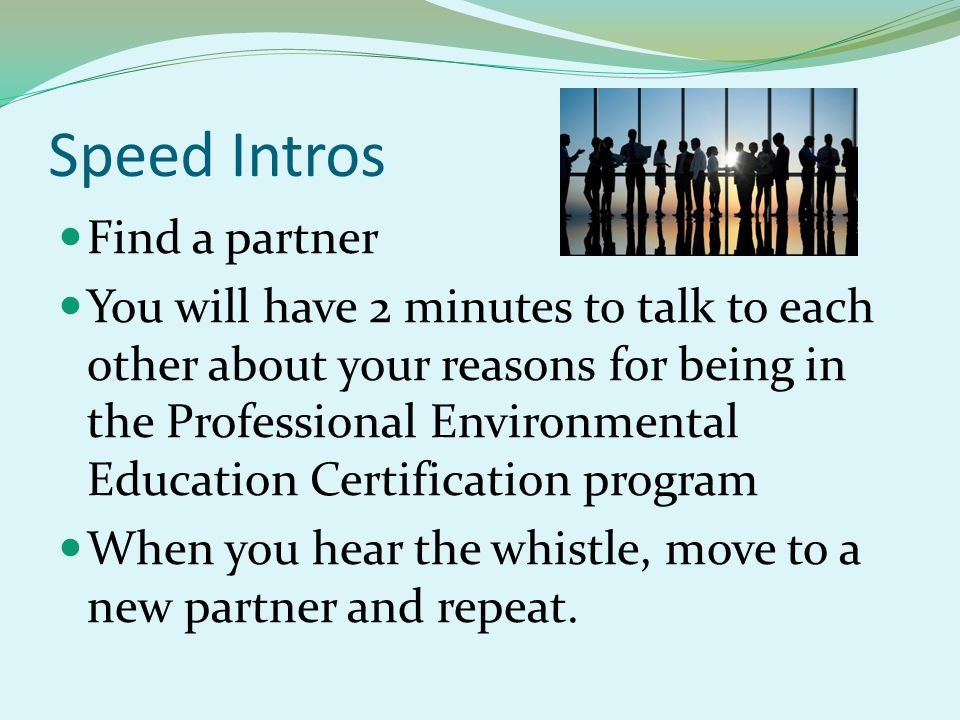 Speed Intros Find a partner You will have 2 minutes to talk to each other about your reasons for being in the Professional Environmental Education Certification program When you hear the whistle, move to a new partner and repeat.