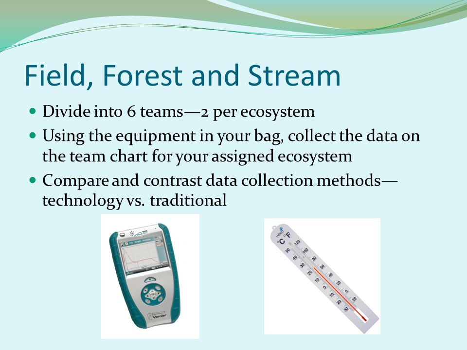 Field, Forest and Stream Divide into 6 teams—2 per ecosystem Using the equipment in your bag, collect the data on the team chart for your assigned ecosystem Compare and contrast data collection methods— technology vs.