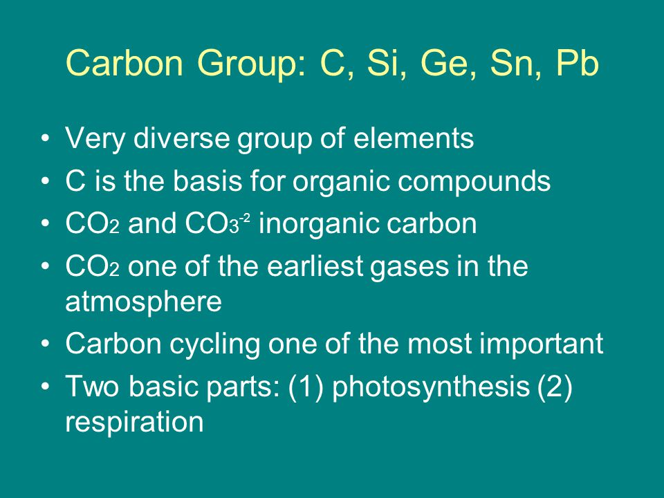Carbon Group: C, Si, Ge, Sn, Pb Very diverse group of elements C is the basis for organic compounds CO 2 and CO 3 -2 inorganic carbon CO 2 one of the earliest gases in the atmosphere Carbon cycling one of the most important Two basic parts: (1) photosynthesis (2) respiration