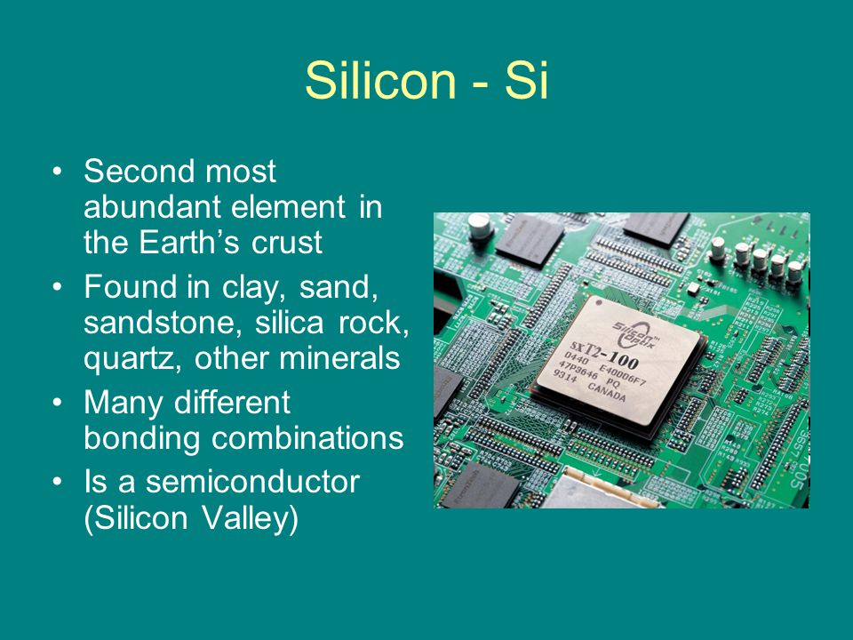 Silicon - Si Second most abundant element in the Earth's crust Found in clay, sand, sandstone, silica rock, quartz, other minerals Many different bonding combinations Is a semiconductor (Silicon Valley)