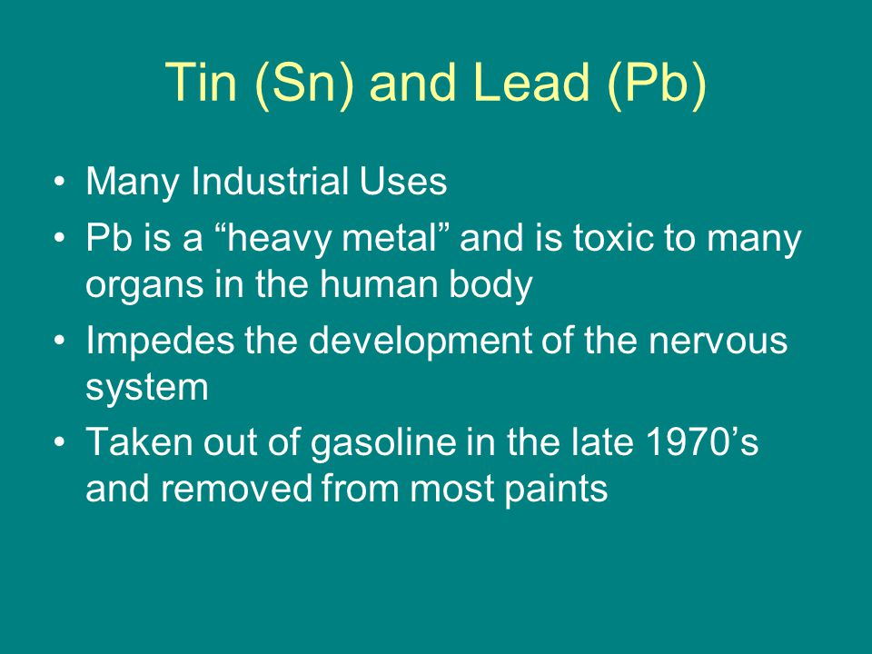 Tin (Sn) and Lead (Pb) Many Industrial Uses Pb is a heavy metal and is toxic to many organs in the human body Impedes the development of the nervous system Taken out of gasoline in the late 1970's and removed from most paints