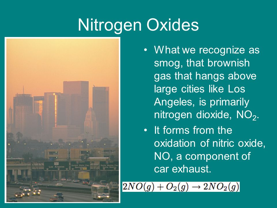 Nitrogen Oxides What we recognize as smog, that brownish gas that hangs above large cities like Los Angeles, is primarily nitrogen dioxide, NO 2. It f
