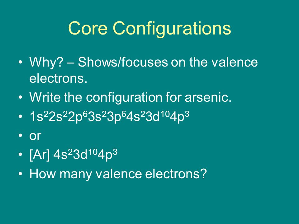 Core Configurations Why? – Shows/focuses on the valence electrons. Write the configuration for arsenic. 1s 2 2s 2 2p 6 3s 2 3p 6 4s 2 3d 10 4p 3 or [A