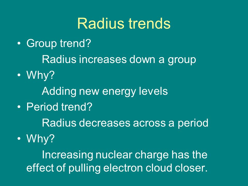 Radius trends Group trend? Radius increases down a group Why? Adding new energy levels Period trend? Radius decreases across a period Why? Increasing