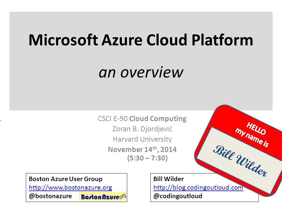 Microsoft Azure Cloud Platform an overview CSCI E-90 Cloud Computing Zoran B. Djordjević Harvard University November 14 th, 2014 (5:30 – 7:30) Boston