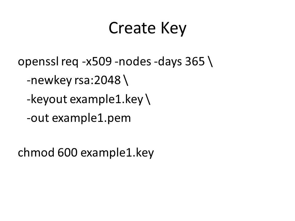 Create Key openssl req -x509 -nodes -days 365 \ -newkey rsa:2048 \ -keyout example1.key \ -out example1.pem chmod 600 example1.key
