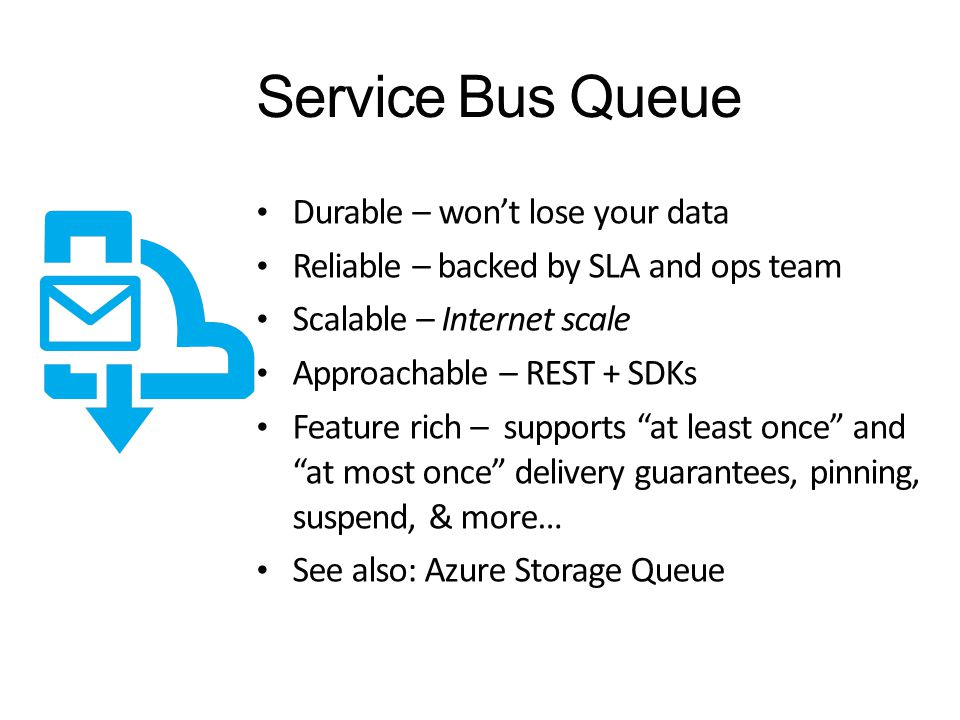 Service Bus Queue Durable – won't lose your data Reliable – backed by SLA and ops team Scalable – Internet scale Approachable – REST + SDKs Feature rich – supports at least once and at most once delivery guarantees, pinning, suspend, & more… See also: Azure Storage Queue