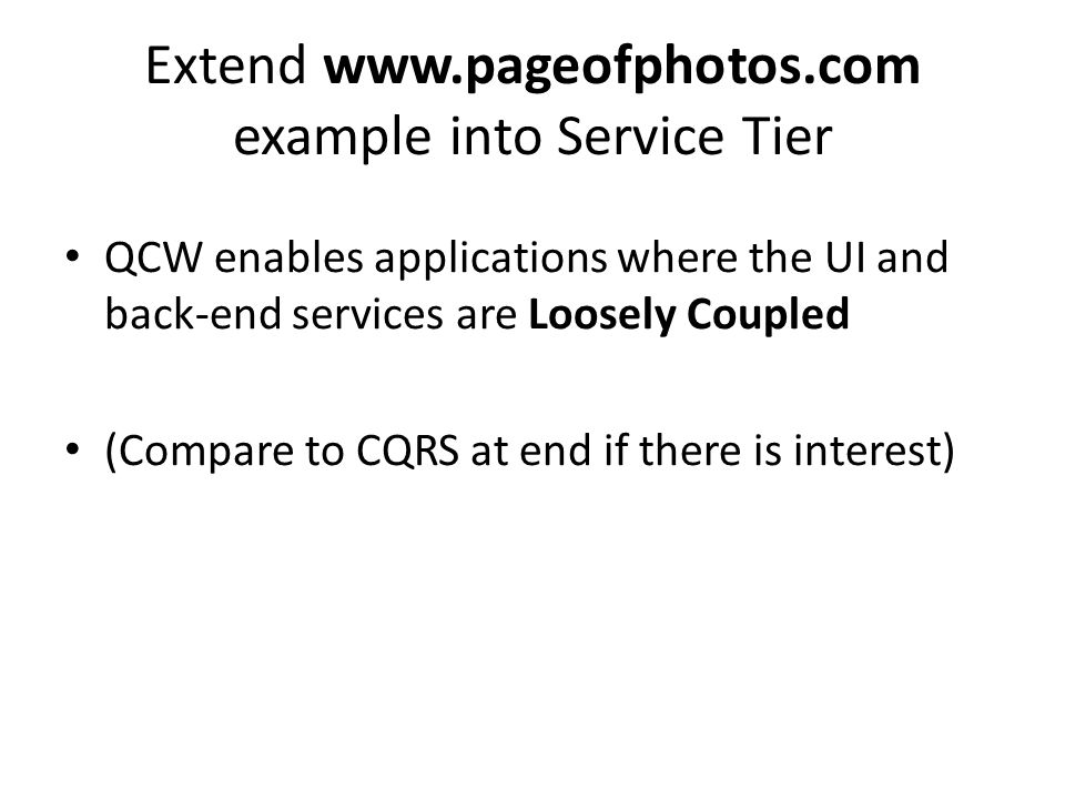 Extend www.pageofphotos.com example into Service Tier QCW enables applications where the UI and back-end services are Loosely Coupled (Compare to CQRS at end if there is interest)