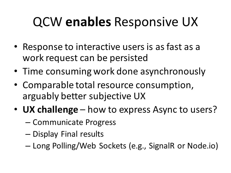 QCW enables Responsive UX Response to interactive users is as fast as a work request can be persisted Time consuming work done asynchronously Comparable total resource consumption, arguably better subjective UX UX challenge – how to express Async to users.