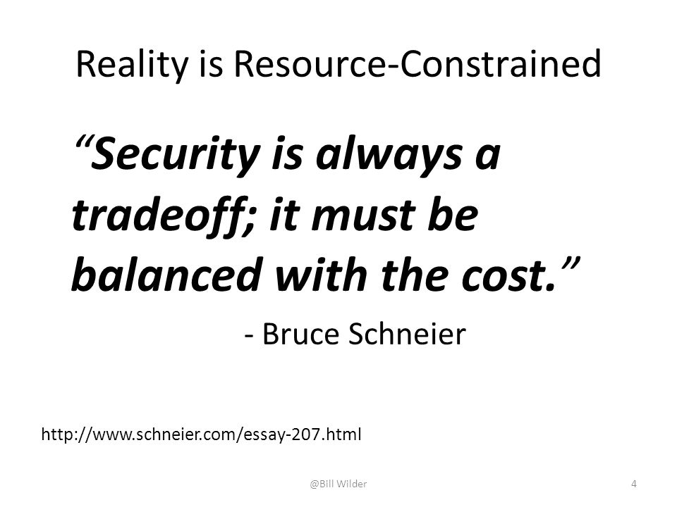 Reality is Resource-Constrained Security is always a tradeoff; it must be balanced with the cost. - Bruce Schneier http://www.schneier.com/essay-207.html @Bill Wilder4