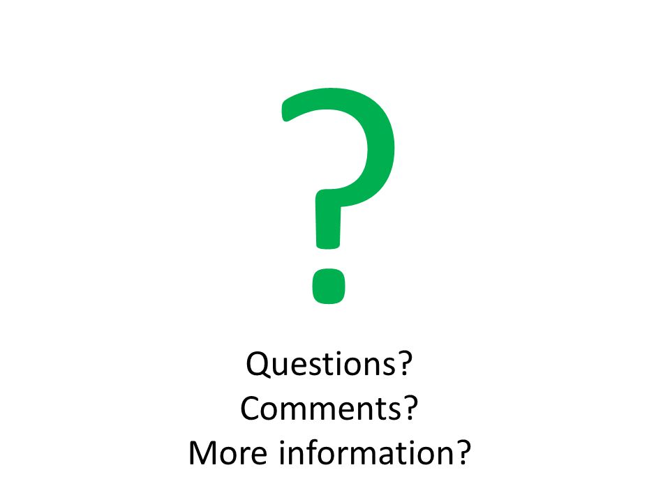 Questions? Comments? More information? ?