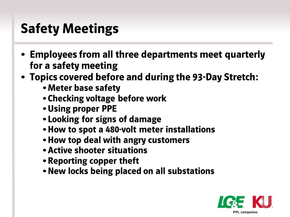 Safety Meetings Weekly safety tailgates — Meter Assets employees — Field Services employees More interactive meetings Periodic review of compliance training Correct use of PPE Recognizing jobsite hazards Review accidents and near misses Wellness