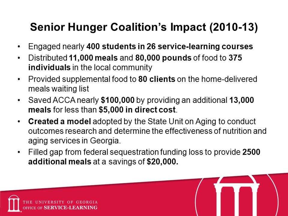 Senior Hunger Coalition's Impact (2010-13) Engaged nearly 400 students in 26 service-learning courses Distributed 11,000 meals and 80,000 pounds of food to 375 individuals in the local community Provided supplemental food to 80 clients on the home-delivered meals waiting list Saved ACCA nearly $100,000 by providing an additional 13,000 meals for less than $5,000 in direct cost.