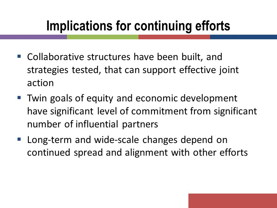  Collaborative structures have been built, and strategies tested, that can support effective joint action  Twin goals of equity and economic develop