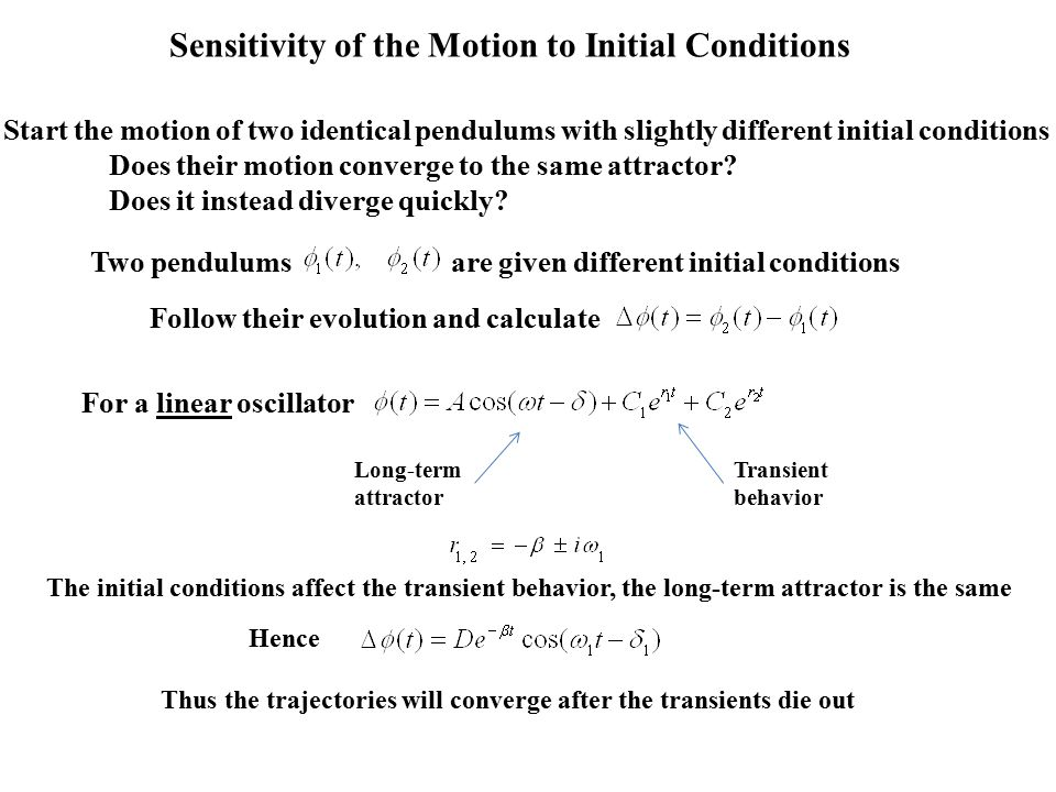 Sensitivity of the Motion to Initial Conditions Start the motion of two identical pendulums with slightly different initial conditions Does their motion converge to the same attractor.