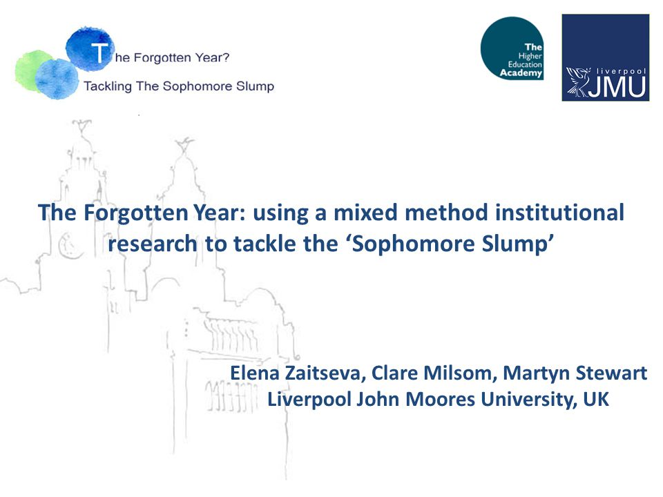 The Forgotten Year: using a mixed method institutional research to tackle the 'Sophomore Slump' Elena Zaitseva, Clare Milsom, Martyn Stewart Liverpool John Moores University, UK