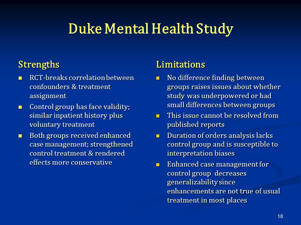 Duke Mental Health Study Strengths RCT-breaks correlation between confounders & treatment assignment Control group has face validity; similar inpatient history plus voluntary treatment Both groups received enhanced case management; strengthened control treatment & rendered effects more conservative Limitations No difference finding between groups raises issues about whether study was underpowered or had small differences between groups This issue cannot be resolved from published reports Duration of orders analysis lacks control group and is susceptible to interpretation biases Enhanced case management for control group decreases generalizability since enhancements are not true of usual treatment in most places 18