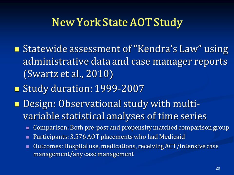 New York State AOT Study Statewide assessment of Kendra's Law using administrative data and case manager reports (Swartz et al., 2010) Statewide assessment of Kendra's Law using administrative data and case manager reports (Swartz et al., 2010) Study duration: 1999-2007 Study duration: 1999-2007 Design: Observational study with multi- variable statistical analyses of time series Design: Observational study with multi- variable statistical analyses of time series Comparison: Both pre-post and propensity matched comparison group Comparison: Both pre-post and propensity matched comparison group Participants: 3,576 AOT placements who had Medicaid Participants: 3,576 AOT placements who had Medicaid Outcomes: Hospital use, medications, receiving ACT/intensive case management/any case management Outcomes: Hospital use, medications, receiving ACT/intensive case management/any case management 20