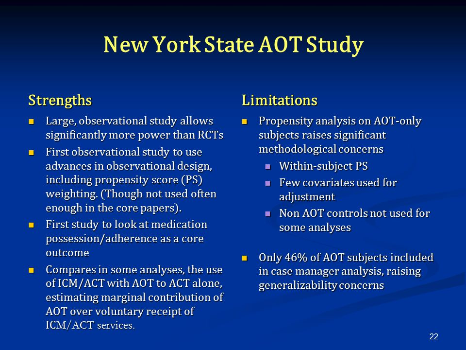 New York State AOT Study Strengths Large, observational study allows significantly more power than RCTs First observational study to use advances in observational design, including propensity score (PS) weighting.