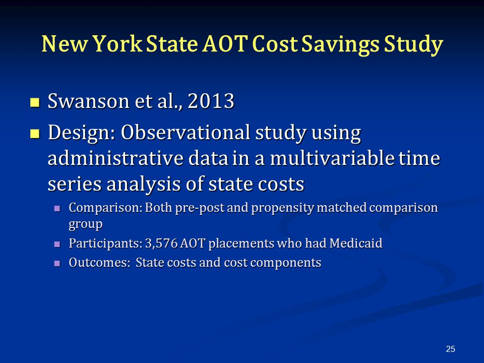 New York State AOT Cost Savings Study Swanson et al., 2013 Swanson et al., 2013 Design: Observational study using administrative data in a multivariable time series analysis of state costs Design: Observational study using administrative data in a multivariable time series analysis of state costs Comparison: Both pre-post and propensity matched comparison group Comparison: Both pre-post and propensity matched comparison group Participants: 3,576 AOT placements who had Medicaid Participants: 3,576 AOT placements who had Medicaid Outcomes: State costs and cost components Outcomes: State costs and cost components 25
