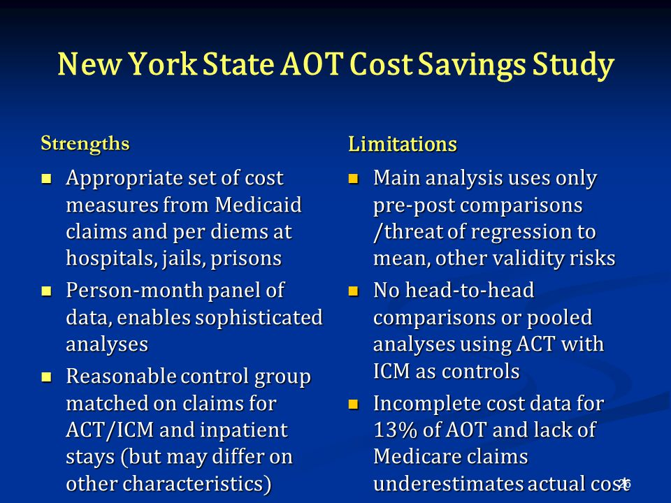 New York State AOT Cost Savings Study Strengths Appropriate set of cost measures from Medicaid claims and per diems at hospitals, jails, prisons Person-month panel of data, enables sophisticated analyses Reasonable control group matched on claims for ACT/ICM and inpatient stays (but may differ on other characteristics) Limitations Main analysis uses only pre-post comparisons /threat of regression to mean, other validity risks No head-to-head comparisons or pooled analyses using ACT with ICM as controls Incomplete cost data for 13% of AOT and lack of Medicare claims underestimates actual cost 26