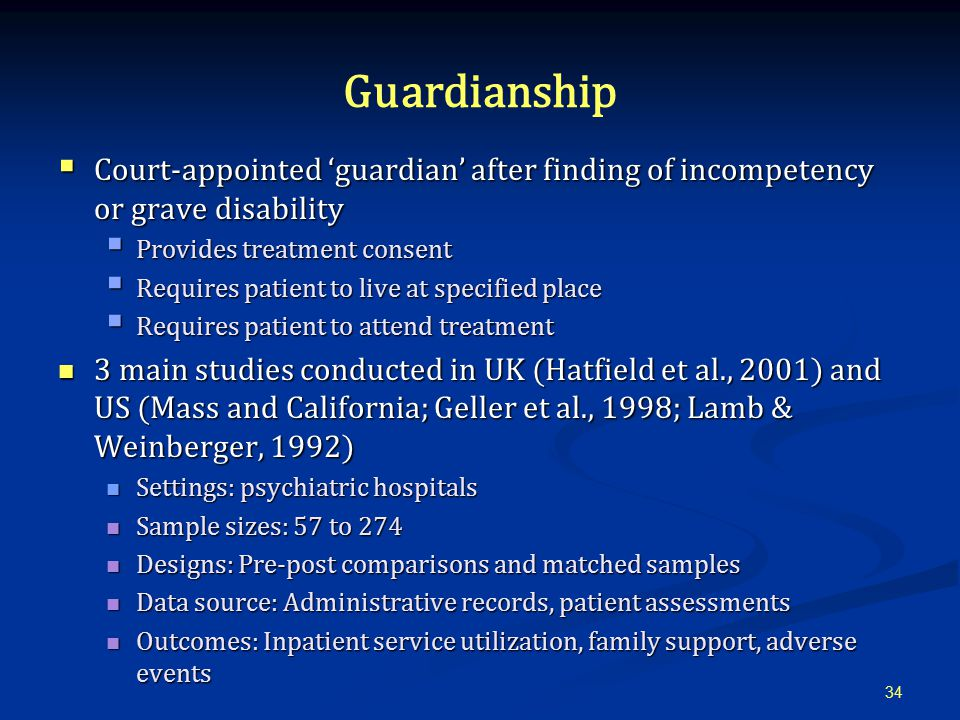 Guardianship  Court-appointed 'guardian' after finding of incompetency or grave disability  Provides treatment consent  Requires patient to live at specified place  Requires patient to attend treatment 3 main studies conducted in UK (Hatfield et al., 2001) and US (Mass and California; Geller et al., 1998; Lamb & Weinberger, 1992) 3 main studies conducted in UK (Hatfield et al., 2001) and US (Mass and California; Geller et al., 1998; Lamb & Weinberger, 1992) Settings: psychiatric hospitals Settings: psychiatric hospitals Sample sizes: 57 to 274 Sample sizes: 57 to 274 Designs: Pre-post comparisons and matched samples Designs: Pre-post comparisons and matched samples Data source: Administrative records, patient assessments Data source: Administrative records, patient assessments Outcomes: Inpatient service utilization, family support, adverse events Outcomes: Inpatient service utilization, family support, adverse events 34