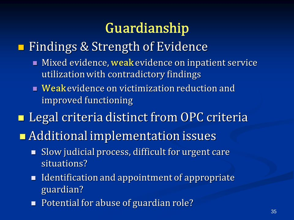 Guardianship Findings & Strength of Evidence Findings & Strength of Evidence Mixed evidence, weak evidence on inpatient service utilization with contradictory findings Mixed evidence, weak evidence on inpatient service utilization with contradictory findings Weak evidence on victimization reduction and improved functioning Weak evidence on victimization reduction and improved functioning Legal criteria distinct from OPC criteria Legal criteria distinct from OPC criteria Additional implementation issues Additional implementation issues Slow judicial process, difficult for urgent care situations.