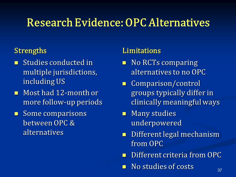 Research Evidence: OPC Alternatives Strengths Studies conducted in multiple jurisdictions, including US Most had 12-month or more follow-up periods Some comparisons between OPC & alternatives Limitations No RCTs comparing alternatives to no OPC Comparison/control groups typically differ in clinically meaningful ways Many studies underpowered Different legal mechanism from OPC Different criteria from OPC No studies of costs 37