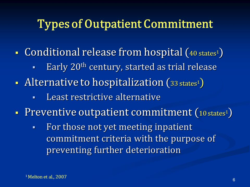 Types of Outpatient Commitment  Conditional release from hospital ( 40 states 1 )  Early 20 th century, started as trial release  Alternative to hospitalization ( 33 states 1 )  Least restrictive alternative  Preventive outpatient commitment ( 10 states 1 )  For those not yet meeting inpatient commitment criteria with the purpose of preventing further deterioration 6 1 Melton et al., 2007