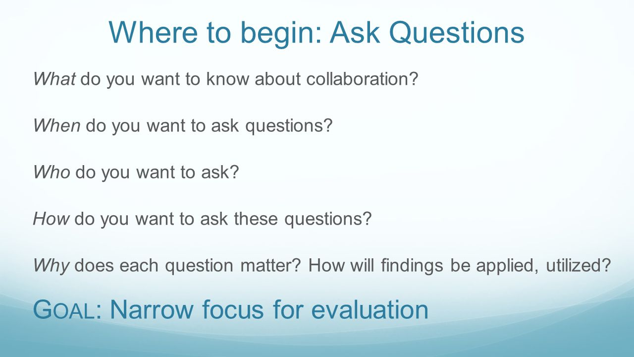 Where to begin: Ask Questions What do you want to know about collaboration? When do you want to ask questions? Who do you want to ask? How do you want