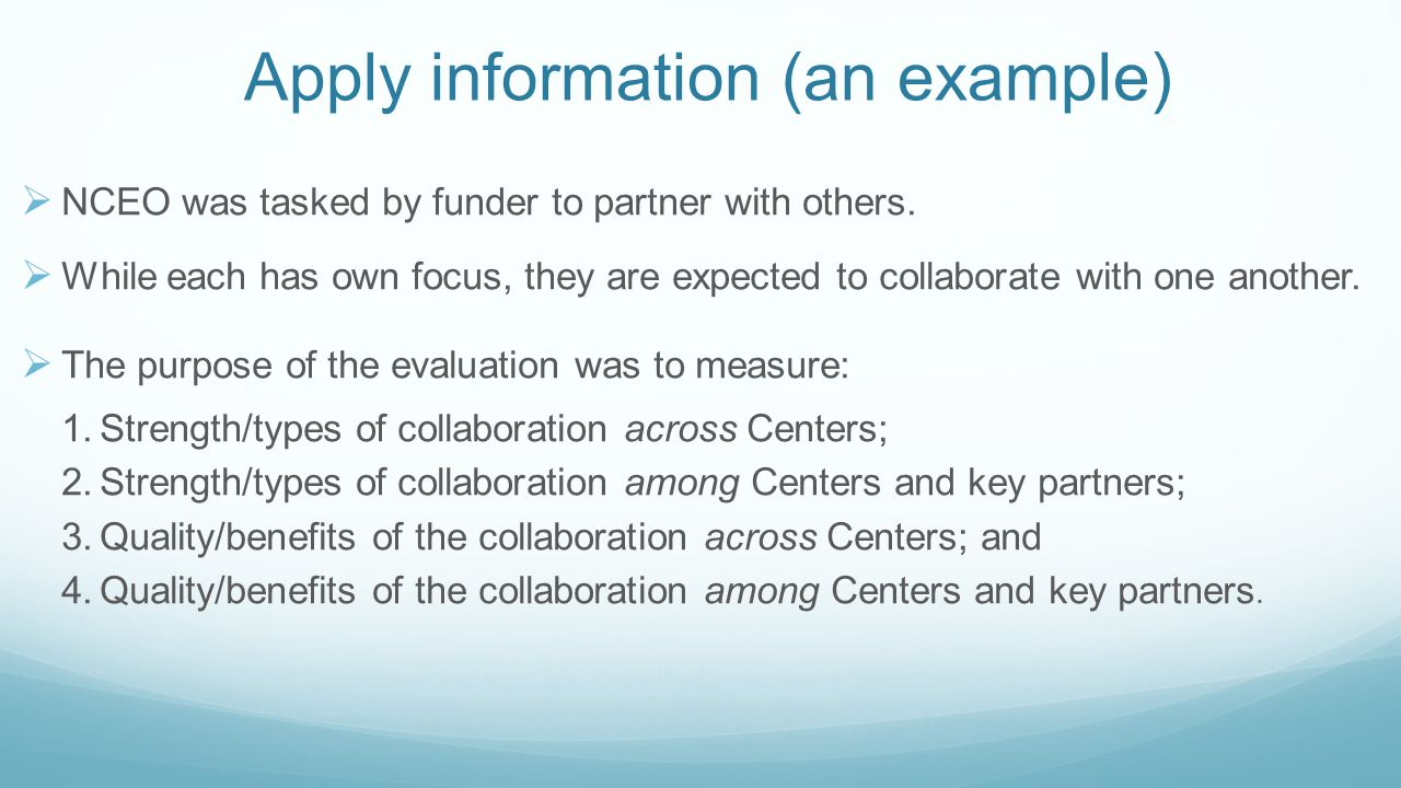 Apply information (an example)  NCEO was tasked by funder to partner with others.  While each has own focus, they are expected to collaborate with o