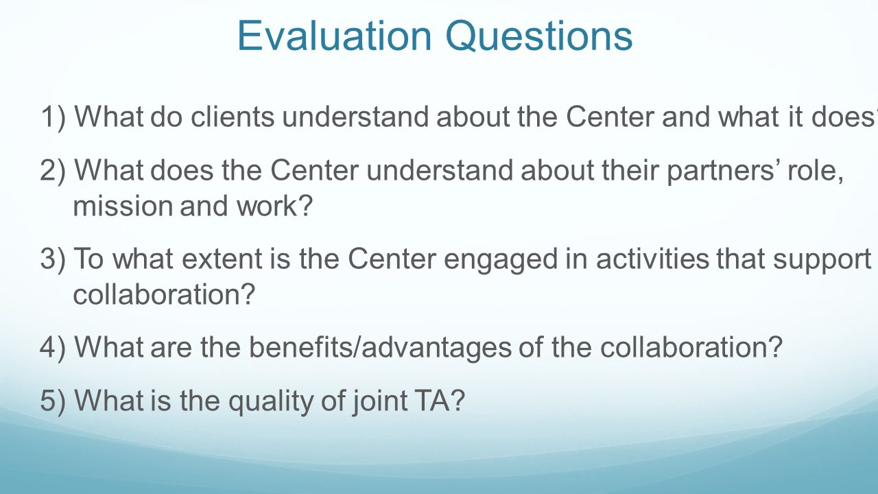 Evaluation Questions 1) What do clients understand about the Center and what it does? 2) What does the Center understand about their partners' role, m