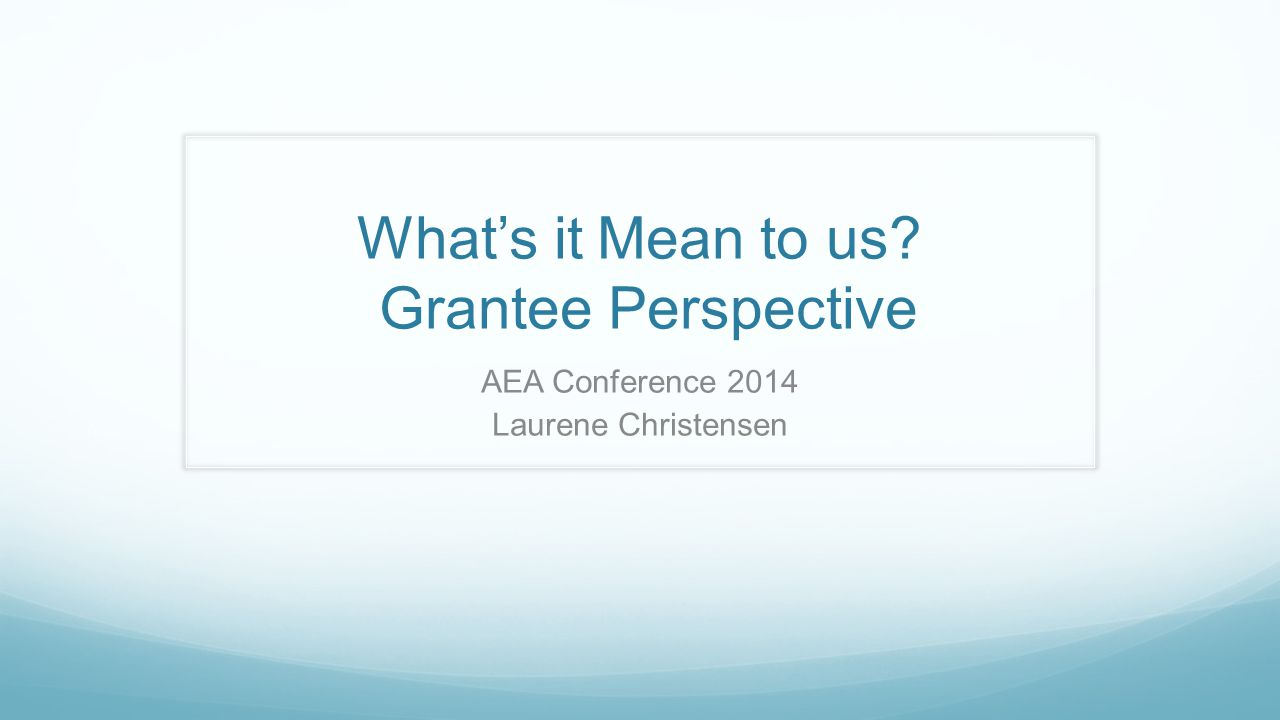 What's it Mean to us? Grantee Perspective AEA Conference 2014 Laurene Christensen