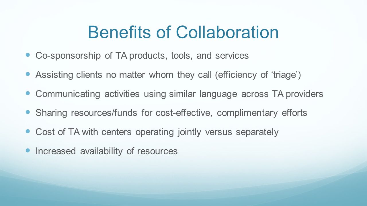 Benefits of Collaboration Co-sponsorship of TA products, tools, and services Assisting clients no matter whom they call (efficiency of 'triage') Communicating activities using similar language across TA providers Sharing resources/funds for cost-effective, complimentary efforts Cost of TA with centers operating jointly versus separately Increased availability of resources