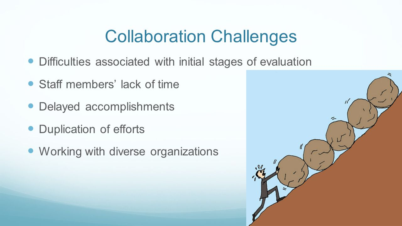 Collaboration Challenges Difficulties associated with initial stages of evaluation Staff members' lack of time Delayed accomplishments Duplication of efforts Working with diverse organizations