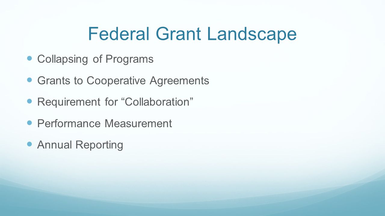 Federal Grant Landscape Collapsing of Programs Grants to Cooperative Agreements Requirement for Collaboration Performance Measurement Annual Reporting