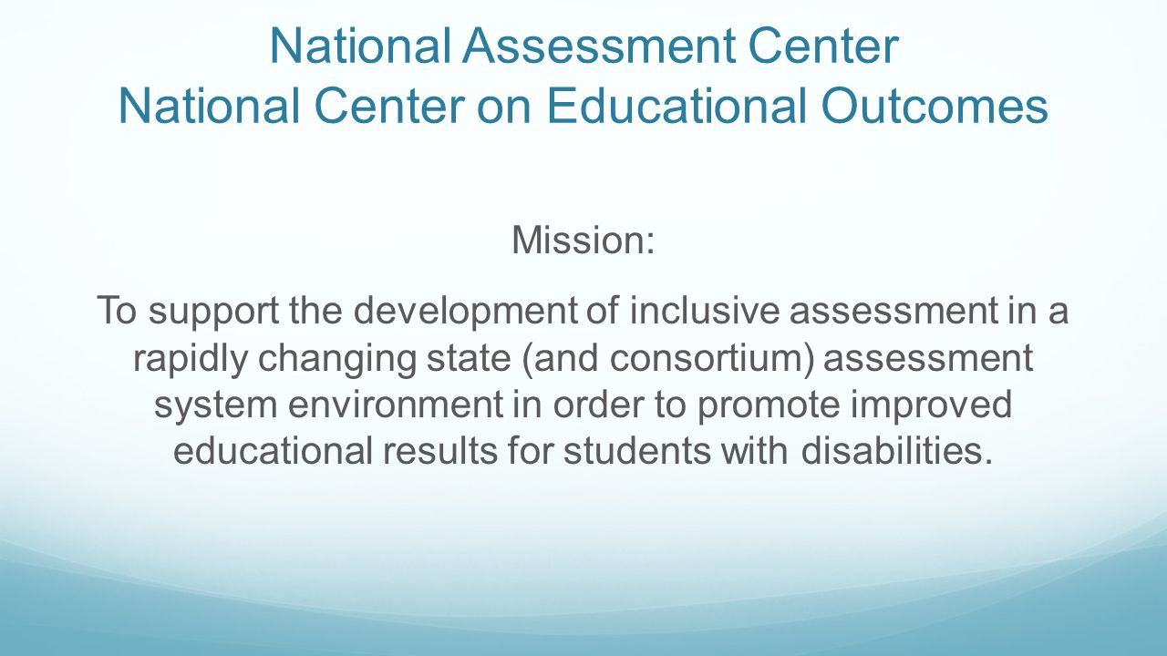 National Assessment Center National Center on Educational Outcomes Mission: To support the development of inclusive assessment in a rapidly changing state (and consortium) assessment system environment in order to promote improved educational results for students with disabilities.