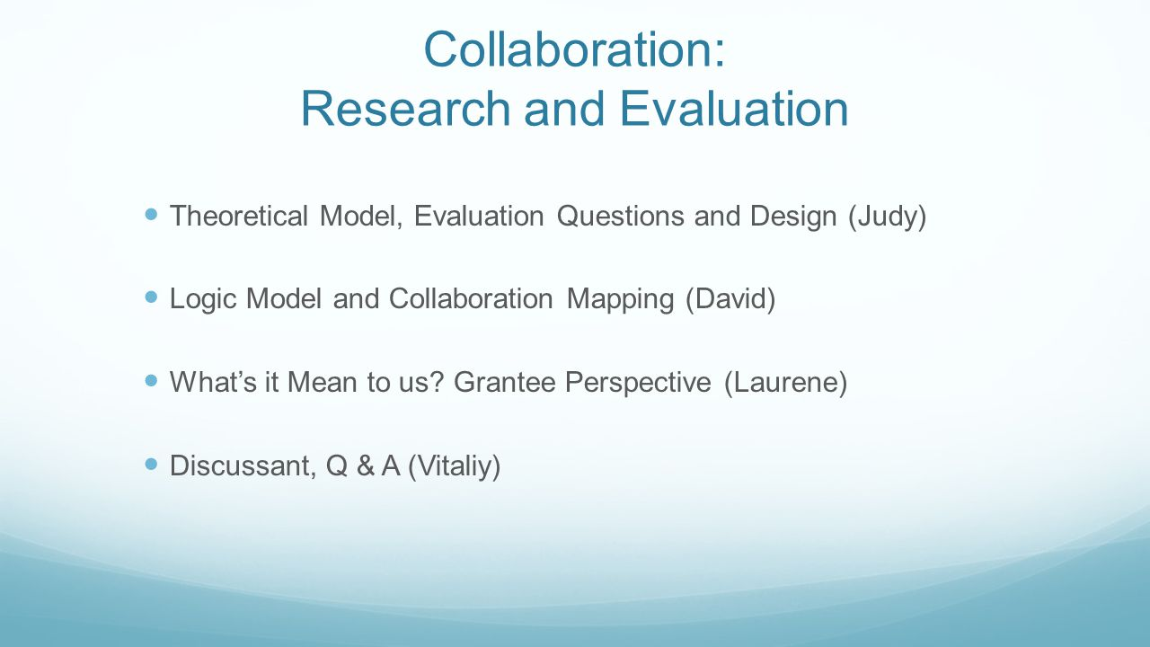 Collaboration: Research and Evaluation Theoretical Model, Evaluation Questions and Design (Judy) Logic Model and Collaboration Mapping (David) What's it Mean to us.