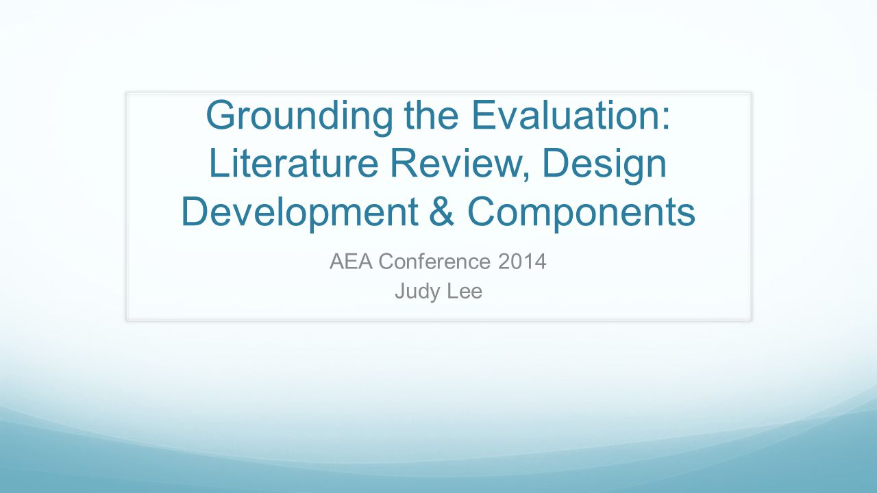Grounding the Evaluation: Literature Review, Design Development & Components AEA Conference 2014 Judy Lee