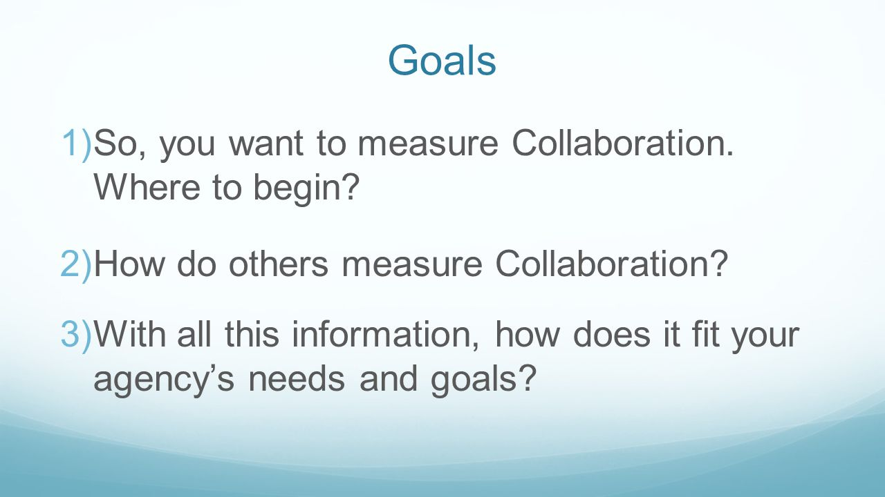 Goals 1)So, you want to measure Collaboration. Where to begin.