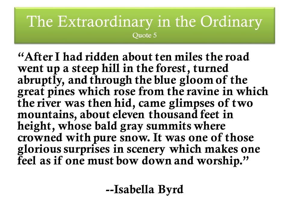 The Extraordinary in the Ordinary Quote 5 After I had ridden about ten miles the road went up a steep hill in the forest, turned abruptly, and through the blue gloom of the great pines which rose from the ravine in which the river was then hid, came glimpses of two mountains, about eleven thousand feet in height, whose bald gray summits where crowned with pure snow.