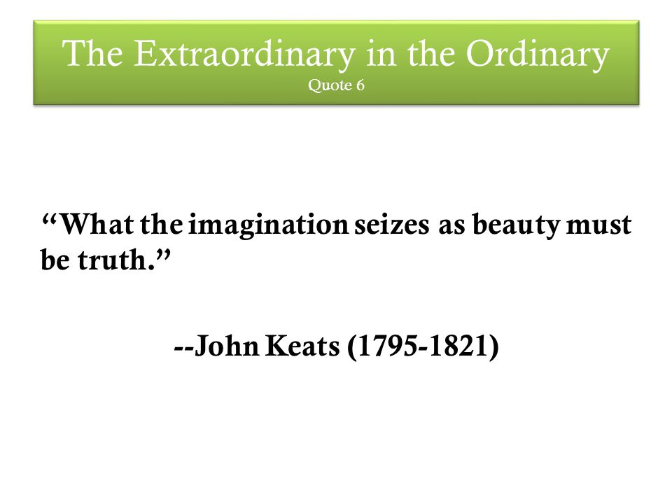 The Extraordinary in the Ordinary Quote 6 What the imagination seizes as beauty must be truth. --John Keats (1795-1821)