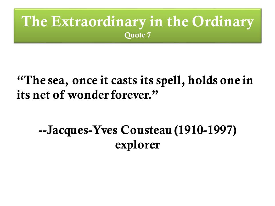 The Extraordinary in the Ordinary Quote 7 The sea, once it casts its spell, holds one in its net of wonder forever. --Jacques-Yves Cousteau (1910-1997) explorer