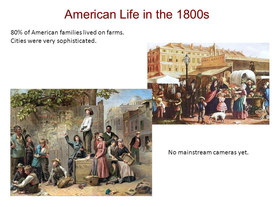 American Life in the 1800s 80% of American families lived on farms.