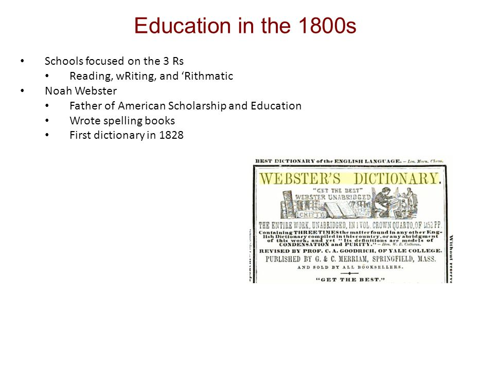 Education in the 1800s Schools focused on the 3 Rs Reading, wRiting, and 'Rithmatic Noah Webster Father of American Scholarship and Education Wrote spelling books First dictionary in 1828
