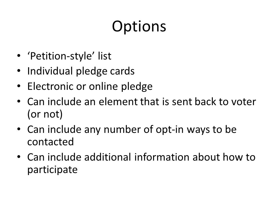 Options 'Petition-style' list Individual pledge cards Electronic or online pledge Can include an element that is sent back to voter (or not) Can include any number of opt-in ways to be contacted Can include additional information about how to participate